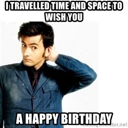 Doctor Who - I travelled time and space to wish you A happy Birthday