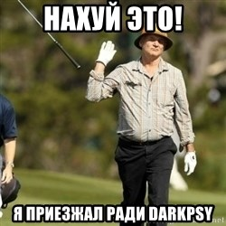 Fuck It Bill Murray - НАХУЙ ЭТО! Я ПРИЕЗЖАЛ РАДИ DARKPSY
