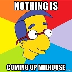 Milhouse - Nothing Is Coming Up Milhouse