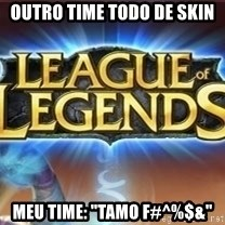 "League of legends - outro time todo de skin meu time: ""tamo f#^%$&"""