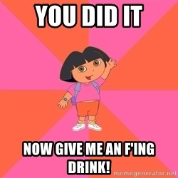 Noob Explorer Dora - you did it now give me an f'ing drink!