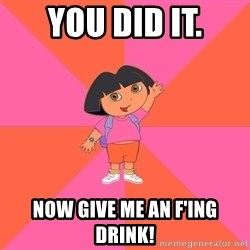 Noob Explorer Dora - YOU DID IT. NOW GIVE ME AN F'ING DRINK!