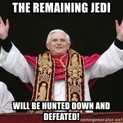 Pope Benedict - The remaining Jedi Will be hunted down and defeated!