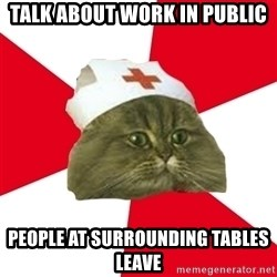 Nursing Student Cat - Talk about work in public People at surrounding tables leave