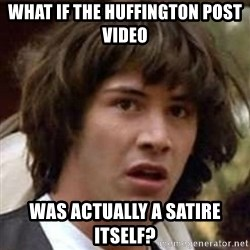 Conspiracy Guy - What if the huffington post video Was actually a satire itself?