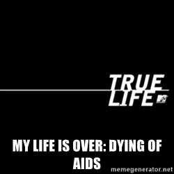 true life -  My life is over: Dying of Aids