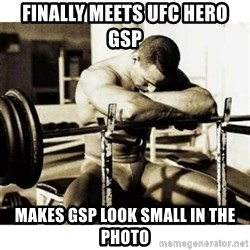 Sad Bodybuilder - finally meets UFC hero GSP makes GSP look small in the photo