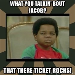 What you talkin' bout Willis  - What you talkin' bout Jacob? That there ticket rocks!
