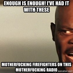 Snakes on a plane Samuel L Jackson - Enough is enough! I've had it with these  Motherfucking firefighters on this motherfucking radio