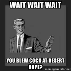 kill yourself guy blank - Wait wait wait  You blew cock at desert hope?