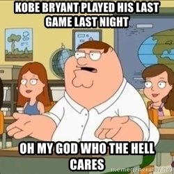 omg who the hell cares? - kobe bryant played his last game last night oh my god who the hell cares