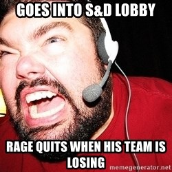 Angry Gamer - Goes into s&d lobby Rage quits when his team is losing