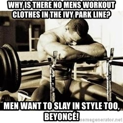Sad Bodybuilder - Why is there no mens workout clothes in the ivy park line? Men want to slay in style too, beyoncé!