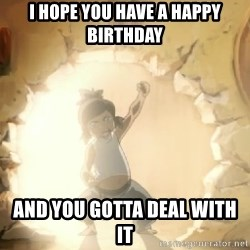 Deal With It Korra - I hope you have a happy birthday  And you gotta deal with it