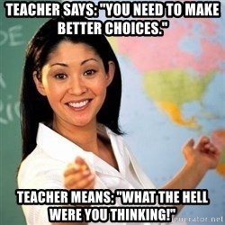 "Terrible  Teacher - Teacher says: ""You need to make better choices."" Teacher means: ""What the HELL were you thinking!"""