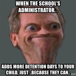Housella ei suju - When the school's administrator. . Adds more detention days to your child, just ..because they can..