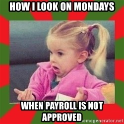 dafuq girl - How I look on Mondays when Payroll is NOT approved