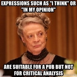 """Dowager Countess of Grantham - Expressions such as """"I think"""" or """"in my opinion"""" are suitable for a pub but not for critical analysis"""