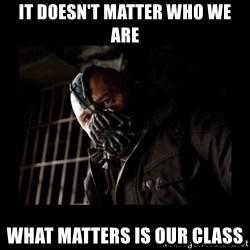 Bane Meme - It doesn't matter who we are what matters is our class