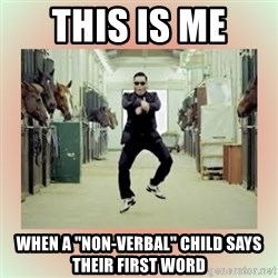 """psy gangnam style meme - this is me  when a """"non-verbal"""" child says their first word"""