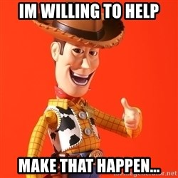 Perv Woody - Im willing to help Make that happen...