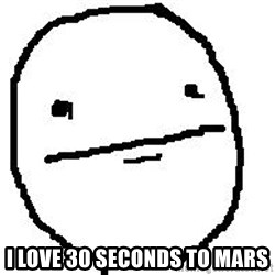 Poker Face Guy -  I love 30 Seconds to mars