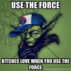 Street Yoda - use the force b!tche$ love when you use the force
