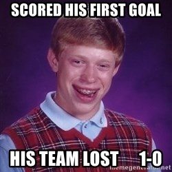 Bad Luck Brian - Scored his first goal His team lost      1-0