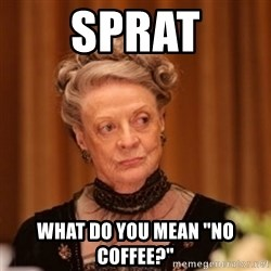 """Dowager Countess of Grantham - SPRAT WHAT DO YOU MEAN """"NO COFFEE?"""""""
