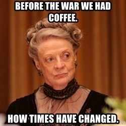 Dowager Countess of Grantham - Before the war we had coffee. How times have changed.