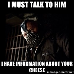 Bane Meme - I MUST TALK TO HIM I HAVE INFORMATION ABOUT YOUR CHEESE