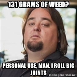 chumlee - 131 grams of weed? personal use, man. i roll big joints