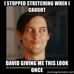 Tobey_Maguire - i stopped stretching when i caught  david giving me this look once