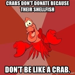 Crab - Crabs don't donate because their shellfish Don't be like a crab.