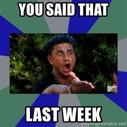 jersey shore - you said that  last week
