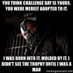 Bane Meme - You Think Challenge Day Is yours. You were merely adopted to it. I was born into it. molded by it. I didn't see the trophy until i was a man