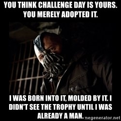 Bane Meme - you think challenge day is yours. You merely adopted it.  I was born into it, molded by it. I didn't see the trophy until i was already a man.