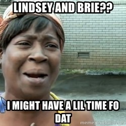 nobody got time fo dat - Lindsey and Brie?? I might have a lil time fo dat