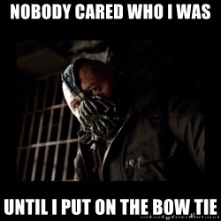 Bane Meme - nobody cared who i was  until i put on the bow tie