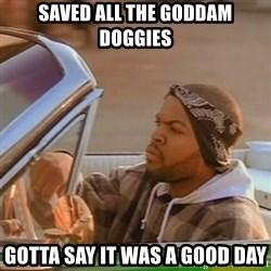 Good Day Ice Cube - saved all the goddam doggies gotta say it was a good day