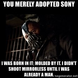 Bane Meme - You merely adopted sony I was born in it; molded by it. I didn't shoot mirrorless until I was already a man.