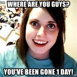 Overly Obsessed Girlfriend - WHERE ARE YOU GUYS? YOU'VE BEEN GONE 1 DAY!