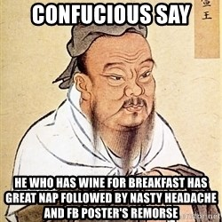 Confucious - confucious say he who has wine for breakfast has great nap followed by nasty headache and fb poster's remorse