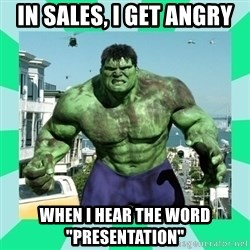"THe Incredible hulk - In sales, I get angry when I hear the word ""presentation"""
