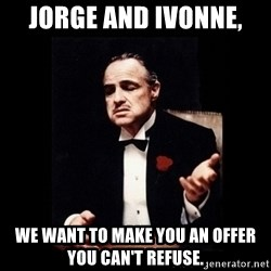 The Godfather - Jorge and Ivonne,  We want to make you an offer you can't refuse.
