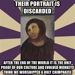 Retouched Ecce Homo - their portrait is discarded after the end of the world it is the only proof of our culture and evolved monkeys think we worshipped a holy chimpanzee