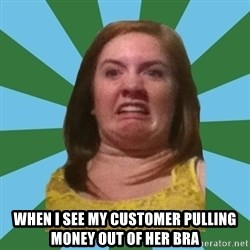 Disgusted Ginger -  when I see my customer pulling money out of her bra