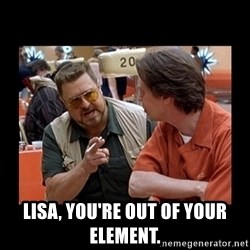 walter sobchak -  lisa, you're out of your element.