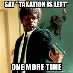 """Jules Say What Again - Say """"taxation is left""""  One more time"""