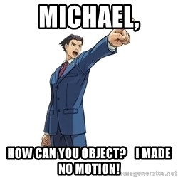 OBJECTION - MICHAEL, HOW CAN YOU OBJECT?    I MADE NO MOTION!